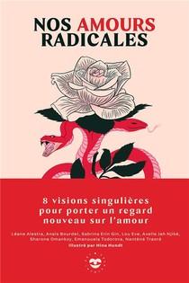 Nos Amours Radicales : 8 Visions Singulieres Pour Porter Un Regard Nouveau Sur L'amour