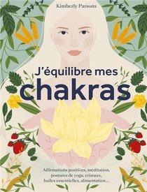 J'equilibre Mes Chakras : Affirmations Positives, Meditation, Postures De Yoga, Cristaux, Huiles Essentielles, Alimentation...
