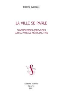 La Ville Se Parle ; Controverses Genevoises Sur Le Paysage Metropolitain