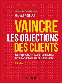 Vaincre Les Objections Des Clients ; Techniques De Refutation Et Reponses Aux 60 Objections (4e Edition)