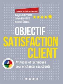 Objectif Satisfaction Client ; Attitudes Et Techniques Pour Enchanter Ses Clients