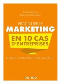Pratiquer Le Marketing En 10 Cas D'entreprises : Renault, La Box Des Chefs, Lacoste... (2e Edition)