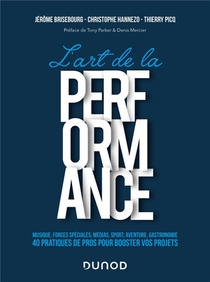 L'art De La Performance : Musique, Forces Speciales, Medias, Sport, Aventure, Gastronomie ; 40 Pratiques De Pros Pour Booster Vos Projets