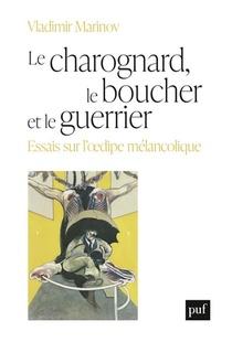 Le Charognard, Le Boucher Et Le Guerrier ; Essais Sur L'oedipe Melancolique