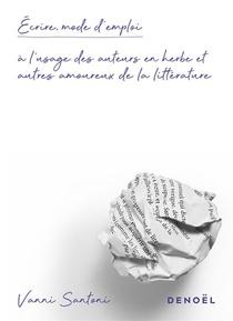 Ecrire, Mode D'emploi - A L'usage Des Auteurs En Herbe Et Autres Amoureux De La Litterature