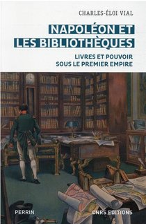 Napoleon Et Les Bibliotheques : Livres Et Pouvoir Sous Le Premier Empire