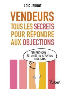 Vendeurs ; Tous Les Secrets Pour Repondre Aux Objections