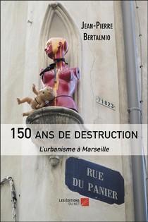 150 Ans De Destruction : L'urbanisme A Marseille