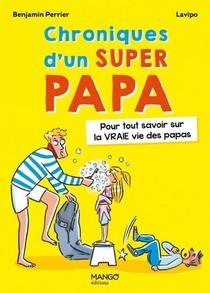 Chroniques D'un Super Papa : Pour Tout Savoir Sur La Vraie Vie Des Papas