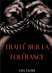 Traite Sur La Tolerance : Un Texte Pour La Rehabilitation De Jean Calas, Protestant Faussement Accuse Et Execute Pour Avoir Assassine Son Fils