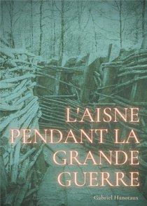 L'aisne Pendant La Grande Guerre : Le Quotidien D'un Departement Sous Le Feu De 1914-1918