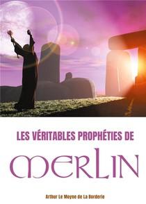 Les Veitables Propheties De Merlin ; L'oeuvre Prophetique De Merlin L'enchanteur Dans La Legende Arthurienne