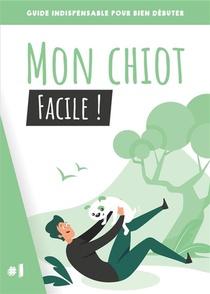 Mon Chiot, Facile ! Guide Indispensable Pour Bien Debuter