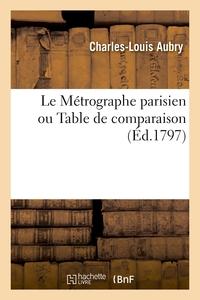 Le Metrographe Parisien Ou Table De Comparaison - Servant A Transformer La Toise Courante De Roi Et
