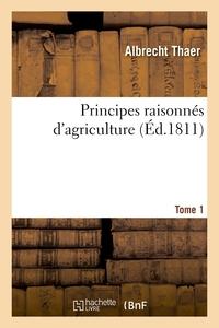 Principes Raisonnes D'agriculture. Tome 1