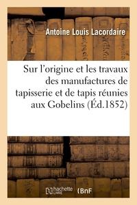 Notice Sur L'origine Et Les Travaux Des Manufactures De Tapisserie Et De Tapis Reunies Aux Gobelins