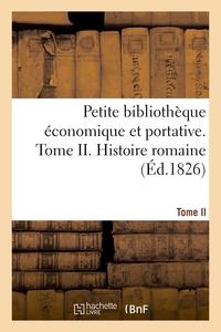Petite Bibliotheque Economique Et Portative. Tome Ii. Histoire Romaine - Ou Collection De Resumes Su