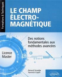 Le Champ Electromagnetique ; Des Notions Fondamentales Aux Methodes Avancees