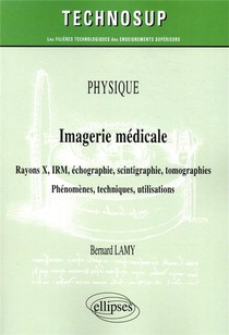 Physique ; Imagerie Medicale ; Rayons X, Irm, Echographie, Scintigraphie, Tomographies ; Phenomenes, Techniques, Utilisation