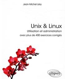 Unix & Linux - Utilisation Et Administration - Avec Plus De 400 Exercices Corriges