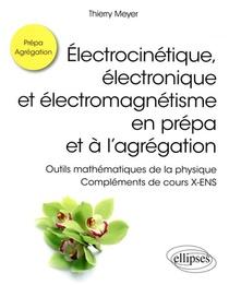 Electrocinetique, Electronique Et Electromagnetisme En Prepa Et A L'agregation ; Complements De Cours X-ens
