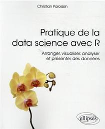Pratique De La Data Science Avec R ; Arranger, Visualiser, Analyser Et Presenter Des Donnees