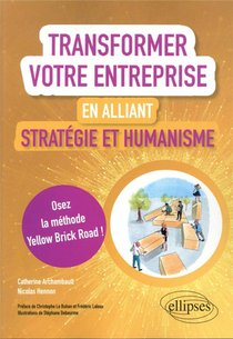 Transformer Votre Entreprise En Alliant Strategie Et Humanisme : Osez La Methode Yellow Brick Road !