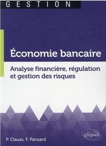 Economie Bancaire. Analyse Financiere, Regulation Et Gestion Des Risques