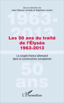 Les 50 Ans Du Traite De L'elysee 1963-2013 - Le Couple Franco-allemand Dans La Construction Europeen