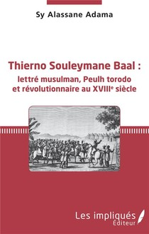 Thierno Souleymane Baal : Lettre Musulman, Peulh Torodo Et Revolutionnaire Au Xviiie Siecle