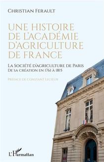 Une Histoire De L'academie D'agriculture De France : La Socieete D'agriculture De Paris De Sa Creation En 1761 A 1815