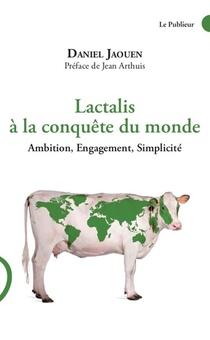 Lactalis A La Conquete Du Monde ; Ambition, Engagement, Simplicite
