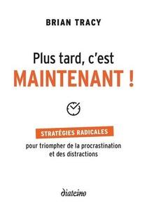 Plus Tard, C'est Maintenant ! Strategies Radicales Pour Triompher De La Procrastination Et Des Distractions