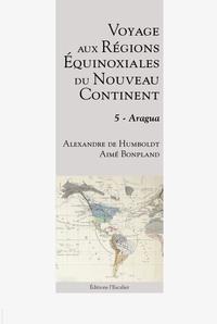 Voyage Aux Regions Equinoxiales Du Nouveau Continent - Tome 5 - Aragua