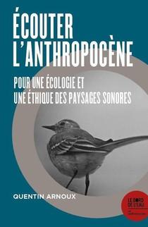 Ecouter L'anthropocene : Pour Une Ecologie Et Une Ethique Des Paysages Sonores