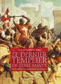 Le Dernier Templier De Terre Sainte ; Vie Et Mort De Guillaume De Beaujeau