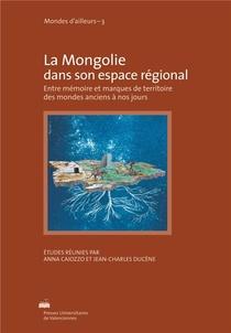 La Mongolie Dans Son Espace Regional. Entre Memoire Et Marques De Ter Ritoires Des Mondes Anciens A