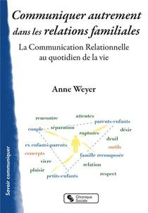Communiquer Autrement Dans Les Relations Familiales ; La Communication Relationnelle Au Quotidien De La Vie
