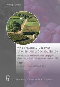 Vin Et Architecture Dans L'ancien Languedoc-roussillon : Des Chateaux Aux Cooperatives : L'epopee Du Monde Vitivinicole Depuis Les Annees 1860 T.1 : De La Genese Aux Maitres D'oeuvre