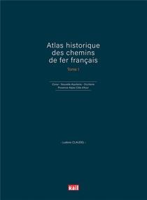 Atlas Historique Des Chemins De Fer Francais T.1 ; Corse, Nouvelle-aquitaine, Occitanie Et Provence-alpes-cote D'azur