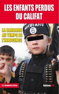 Les Enfants Perdus Du Califat : La Barbarie Au Temps De L'innocence