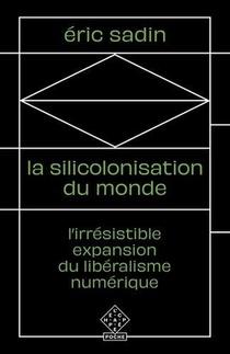 La Silicolonisation Du Monde ; L'irresistible Expansion Du Liberalisme Numerique
