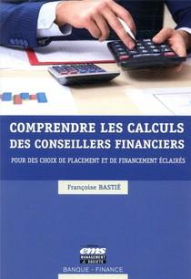 Comprendre Les Calculs Des Conseillers Financiers ; Pour Des Choix De Placement Et De Financement Eclaires