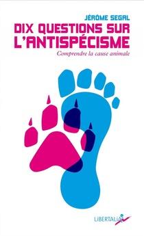 Dix Questions Sur L'antispecisme : Comprendre La Cause Animale