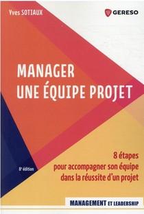 Manager Une Equipe Projet : 8 Etapes Pour Accompagner Son Equipe Dans La Reussite D'un Projet (8e Edition)