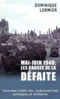 Mai-juin 1940 : Les Causes De La Defaite ; Panorama Inedit Des Responsabilites Politiques Et Militaires