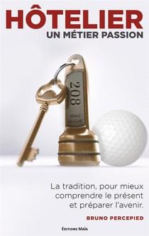 Hotelier Un Metier Passion : La Tradition Pour Comprendre Le Present Et Preparer L'avenir