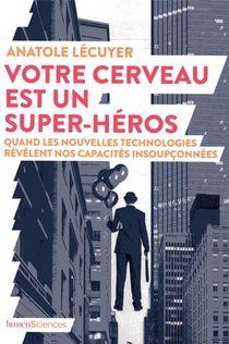 Votre Cerveau Est Un Super-heros ; Quand Les Nouvelles Technologies Revelent Nos Capacites Insoupconnees