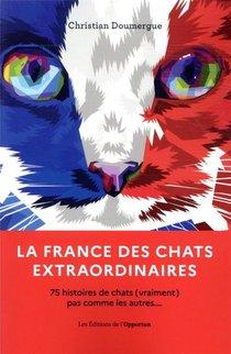 La France Des Chats Extraordinaires : 75 Histoires De Chats Pas Comme Les Autres