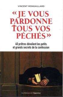 Je Vous Pardonne Tous Vos Peches ; 40 Pretres Devoilent Les Petits Et Grands Secrets De La Confession